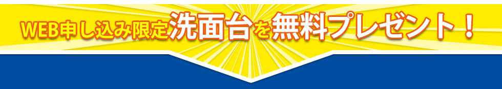 WEB申し込み限定洗面台を無料プレゼント!